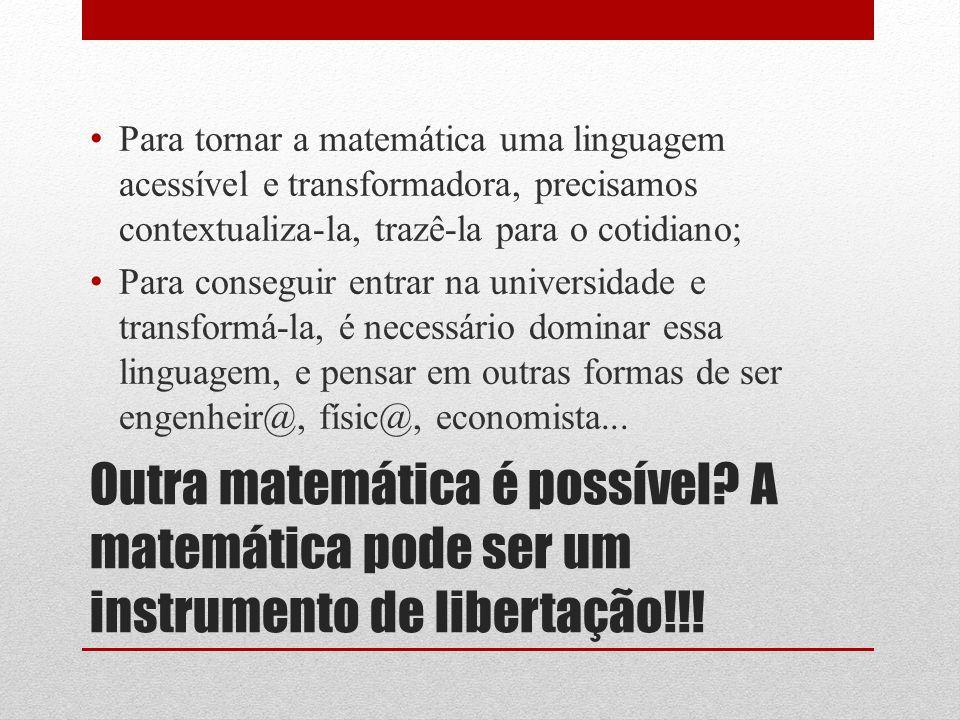 Outra matemática é possível? A matemática pode ser um instrumento de libertação!!! Para tornar a matemática uma linguagem acessível e transformadora,