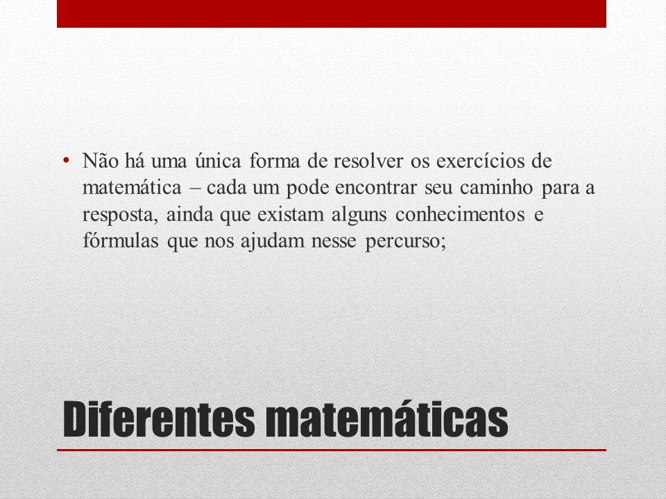 Diferentes matemáticas Não há uma única forma de resolver os exercícios de matemática – cada um pode encontrar seu caminho para a resposta, ainda que