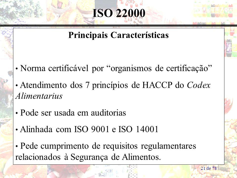 21 de 78 ISO 22000 Principais Características Norma certificável por organismos de certificação Atendimento dos 7 princípios de HACCP do Codex Alimentarius Pode ser usada em auditorias Alinhada com ISO 9001 e ISO 14001 Pede cumprimento de requisitos regulamentares relacionados à Segurança de Alimentos.