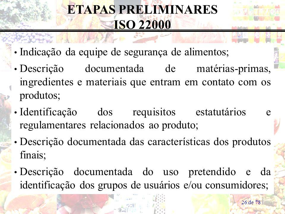26 de 78 Indicação da equipe de segurança de alimentos; Descrição documentada de matérias-primas, ingredientes e materiais que entram em contato com os produtos; Identificação dos requisitos estatutários e regulamentares relacionados ao produto; Descrição documentada das características dos produtos finais; Descrição documentada do uso pretendido e da identificação dos grupos de usuários e/ou consumidores; ETAPAS PRELIMINARES ISO 22000
