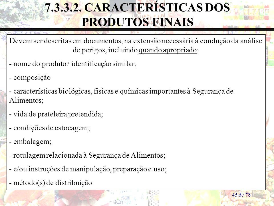 45 de 78 7.3.3.2. CARACTERÍSTICAS DOS PRODUTOS FINAIS Devem ser descritas em documentos, na extensão necessária à condução da análise de perigos, incl