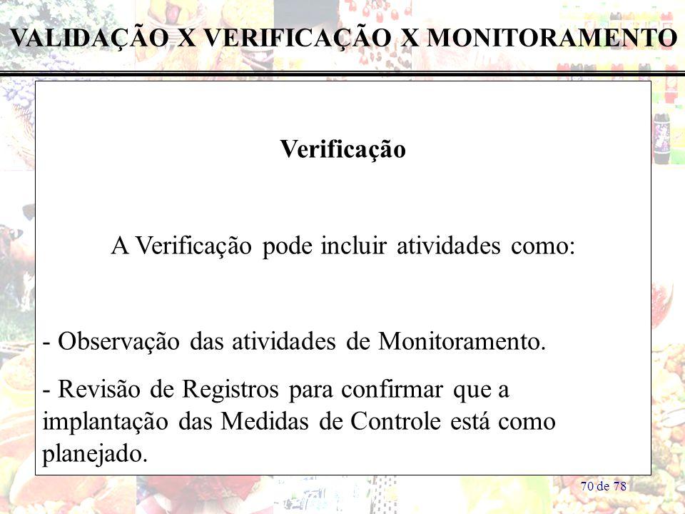 70 de 78 VALIDAÇÃO X VERIFICAÇÃO X MONITORAMENTO Verificação A Verificação pode incluir atividades como: - Observação das atividades de Monitoramento.
