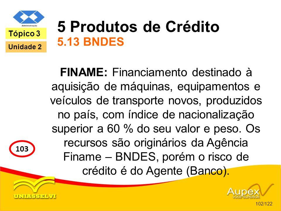 5 Produtos de Crédito 5.13 BNDES FINAME: Financiamento destinado à aquisição de máquinas, equipamentos e veículos de transporte novos, produzidos no p