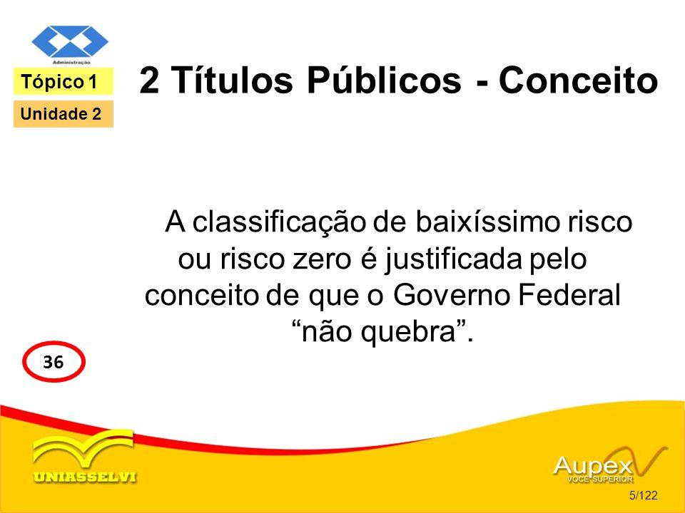 2 Títulos Públicos - Conceito A classificação de baixíssimo risco ou risco zero é justificada pelo conceito de que o Governo Federal não quebra. 5/122