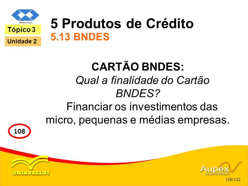 5 Produtos de Crédito 5.13 BNDES CARTÃO BNDES: Qual a finalidade do Cartão BNDES? Financiar os investimentos das micro, pequenas e médias empresas. 10