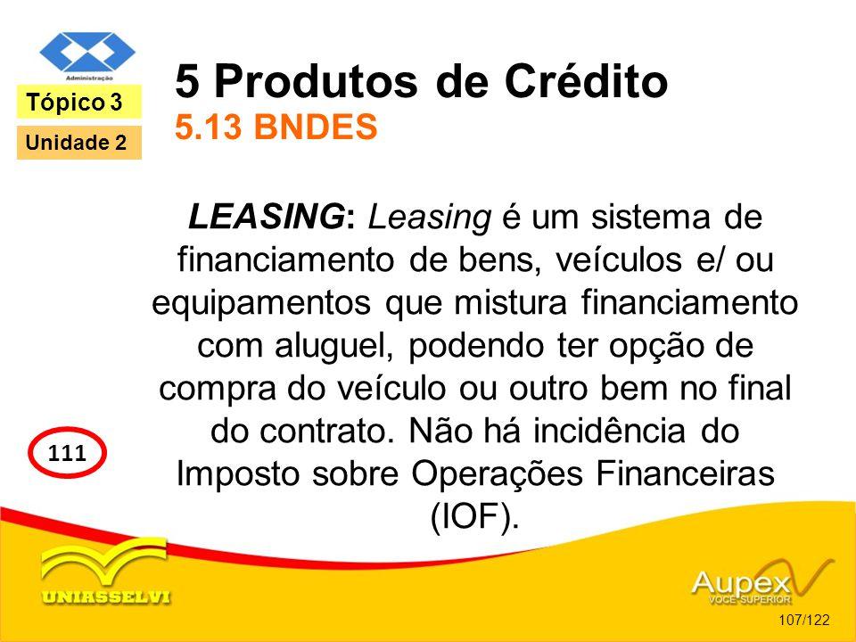 5 Produtos de Crédito 5.13 BNDES LEASING: Leasing é um sistema de financiamento de bens, veículos e/ ou equipamentos que mistura financiamento com alu