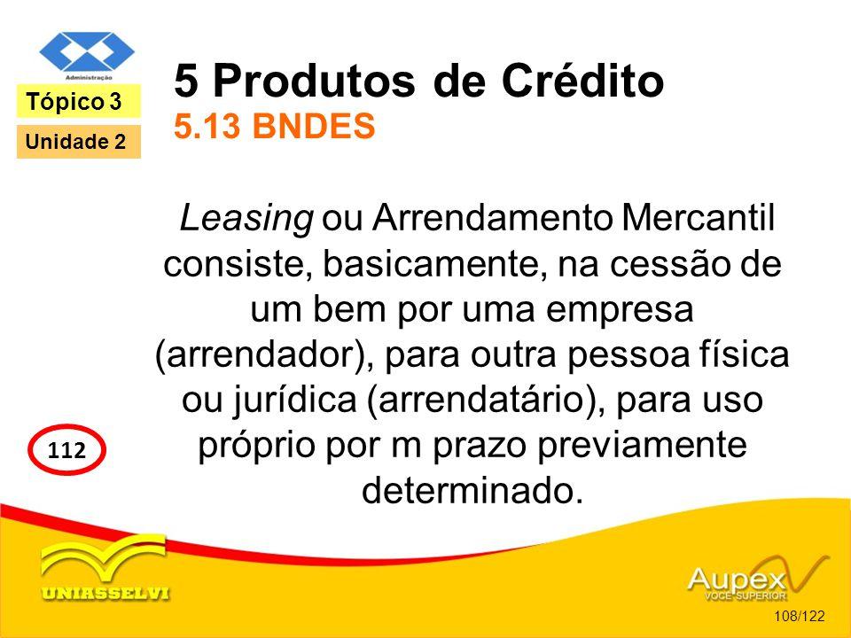 5 Produtos de Crédito 5.13 BNDES Leasing ou Arrendamento Mercantil consiste, basicamente, na cessão de um bem por uma empresa (arrendador), para outra