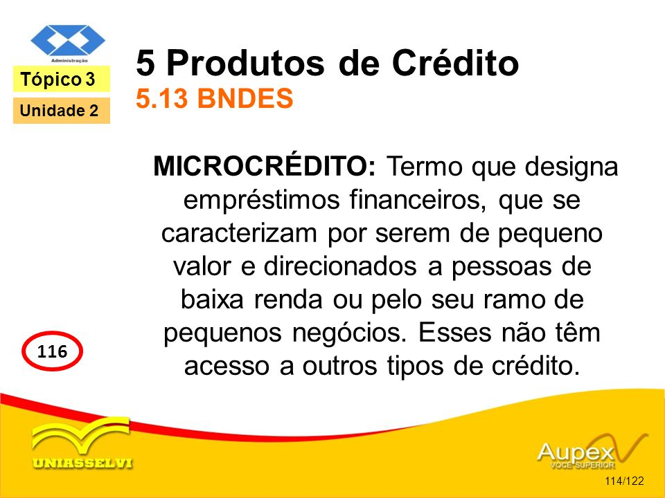 5 Produtos de Crédito 5.13 BNDES MICROCRÉDITO: Termo que designa empréstimos financeiros, que se caracterizam por serem de pequeno valor e direcionado