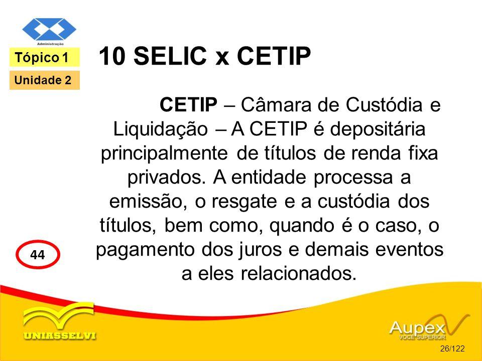 10 SELIC x CETIP CETIP – Câmara de Custódia e Liquidação – A CETIP é depositária principalmente de títulos de renda fixa privados. A entidade processa