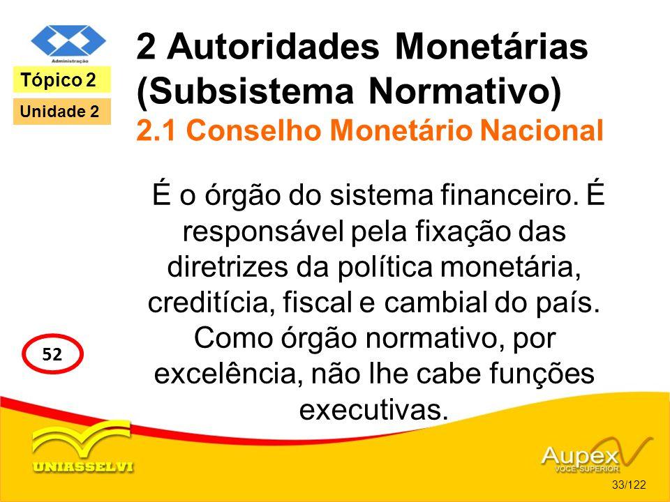2 Autoridades Monetárias (Subsistema Normativo) 2.1 Conselho Monetário Nacional É o órgão do sistema financeiro. É responsável pela fixação das diretr