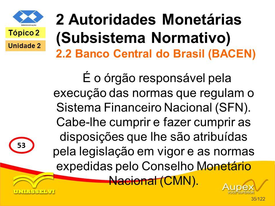 2 Autoridades Monetárias (Subsistema Normativo) 2.2 Banco Central do Brasil (BACEN) É o órgão responsável pela execução das normas que regulam o Siste