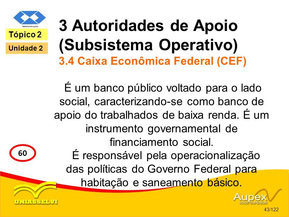3 Autoridades de Apoio (Subsistema Operativo) 3.4 Caixa Econômica Federal (CEF) É um banco público voltado para o lado social, caracterizando-se como