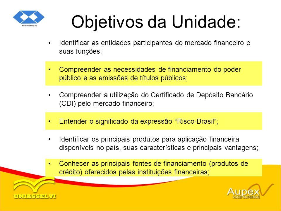 Objetivos da Unidade: Identificar as entidades participantes do mercado financeiro e suas funções; Compreender as necessidades de financiamento do pod