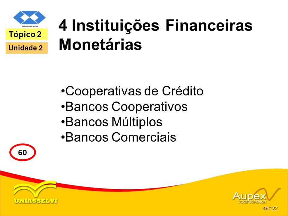4 Instituições Financeiras Monetárias Cooperativas de Crédito Bancos Cooperativos Bancos Múltiplos Bancos Comerciais 46/122 Tópico 2 60 Unidade 2