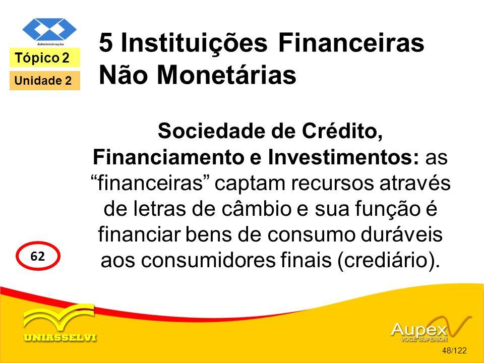 5 Instituições Financeiras Não Monetárias Sociedade de Crédito, Financiamento e Investimentos: as financeiras captam recursos através de letras de câm