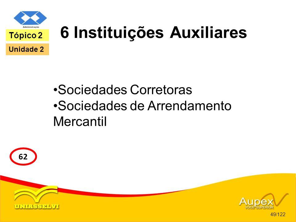 6 Instituições Auxiliares Sociedades Corretoras Sociedades de Arrendamento Mercantil 49/122 Tópico 2 62 Unidade 2