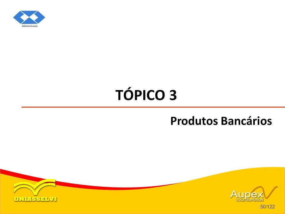 TÓPICO 3 50/122 Produtos Bancários