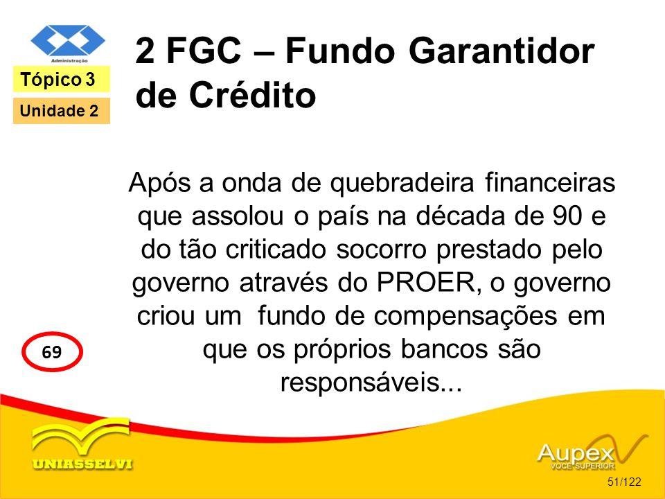 2 FGC – Fundo Garantidor de Crédito Após a onda de quebradeira financeiras que assolou o país na década de 90 e do tão criticado socorro prestado pelo