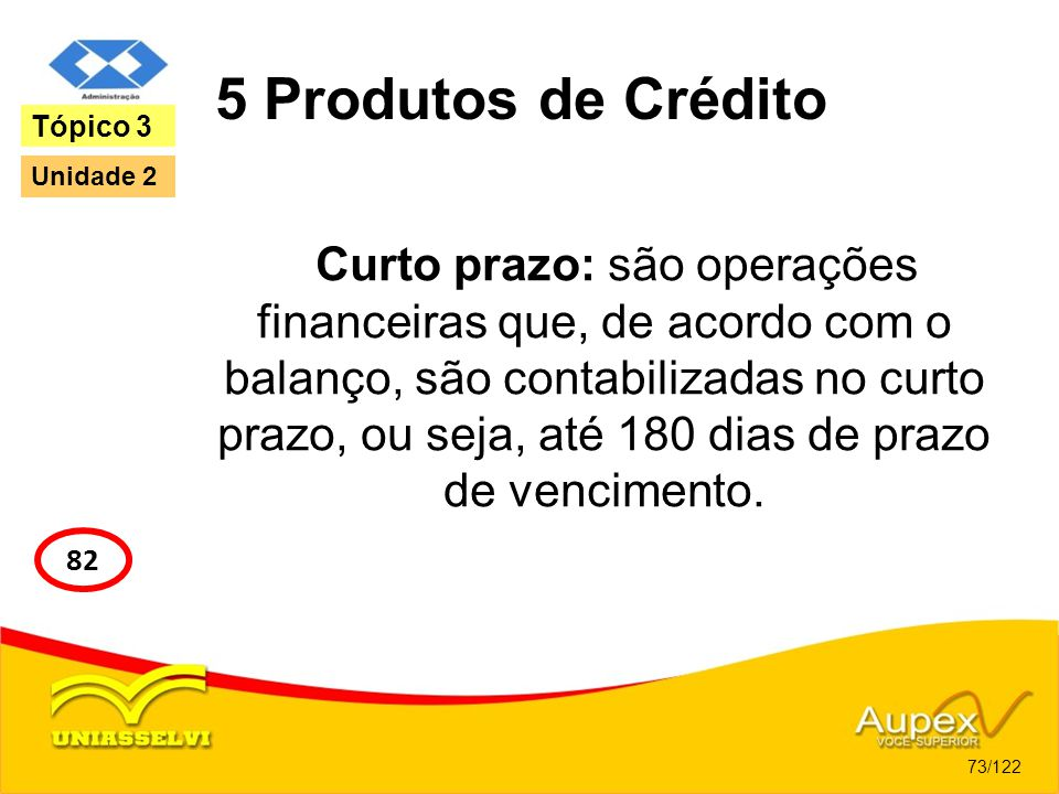 5 Produtos de Crédito Curto prazo: são operações financeiras que, de acordo com o balanço, são contabilizadas no curto prazo, ou seja, até 180 dias de