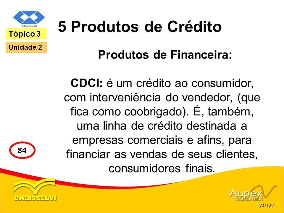 5 Produtos de Crédito Produtos de Financeira: CDCI: é um crédito ao consumidor, com interveniência do vendedor, (que fica como coobrigado). É, também,