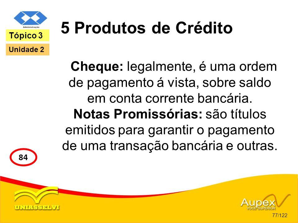 5 Produtos de Crédito Cheque: legalmente, é uma ordem de pagamento á vista, sobre saldo em conta corrente bancária. Notas Promissórias: são títulos em