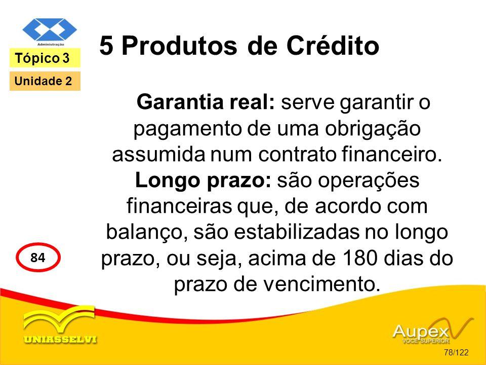 5 Produtos de Crédito Garantia real: serve garantir o pagamento de uma obrigação assumida num contrato financeiro. Longo prazo: são operações financei