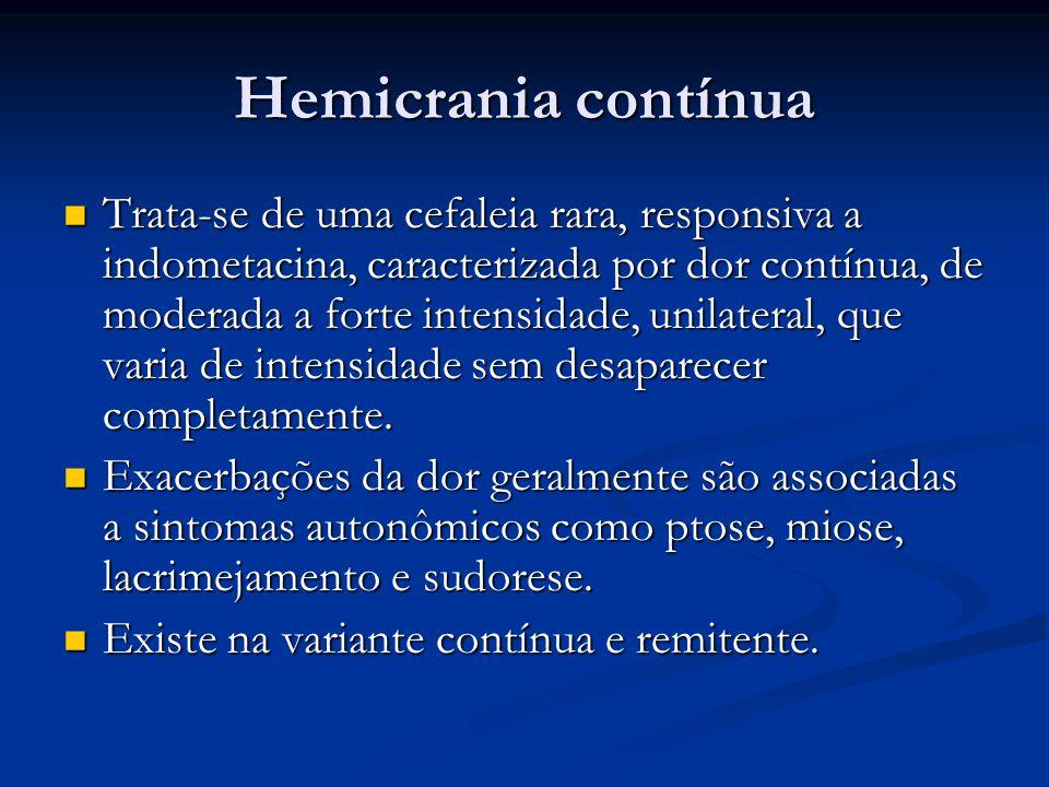 Hemicrania contínua Trata-se de uma cefaleia rara, responsiva a indometacina, caracterizada por dor contínua, de moderada a forte intensidade, unilateral, que varia de intensidade sem desaparecer completamente.