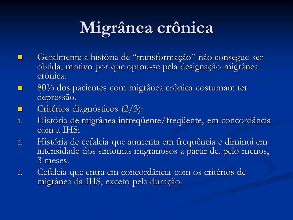 Migrânea crônica Geralmente a história de transformação não consegue ser obtida, motivo por que optou-se pela designação migrânea crônica. Geralmente