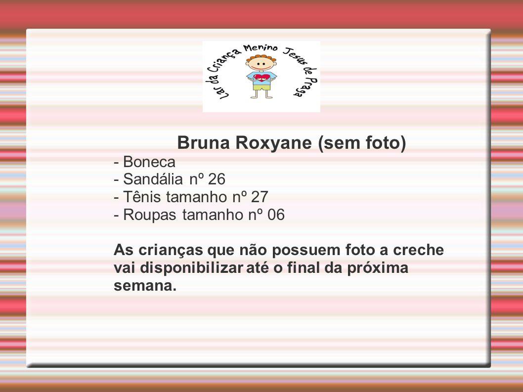 Bruna Roxyane (sem foto) - Boneca - Sandália nº 26 - Tênis tamanho nº 27 - Roupas tamanho nº 06 As crianças que não possuem foto a creche vai disponibilizar até o final da próxima semana.
