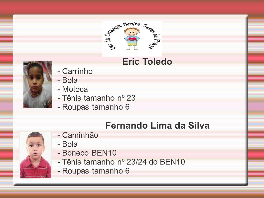 Eric Toledo - Carrinho - Bola - Motoca - Tênis tamanho nº 23 - Roupas tamanho 6 Fernando Lima da Silva - Caminhão - Bola - Boneco BEN10 - Tênis tamanho nº 23/24 do BEN10 - Roupas tamanho 6