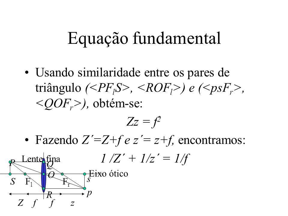 Equação fundamental Usando similaridade entre os pares de triângulo (, ) e (, ), obtém-se: Zz = f 2 Fazendo Z´=Z+f e z´= z+f, encontramos: 1 /Z´ + 1/z´ = 1/f FlFl FrFr Lente fina Eixo ótico ffZ z P Q R O S p s
