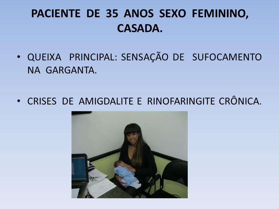 PACIENTE DE 35 ANOS SEXO FEMININO, CASADA.QUEIXA PRINCIPAL: SENSAÇÃO DE SUFOCAMENTO NA GARGANTA.