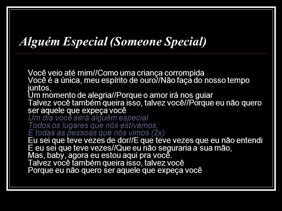 Alguém Especial (Someone Special) Você veio até mim//Como uma criança corrompida Você é a única, meu espírito de ouro//Não faça do nosso tempo juntos,