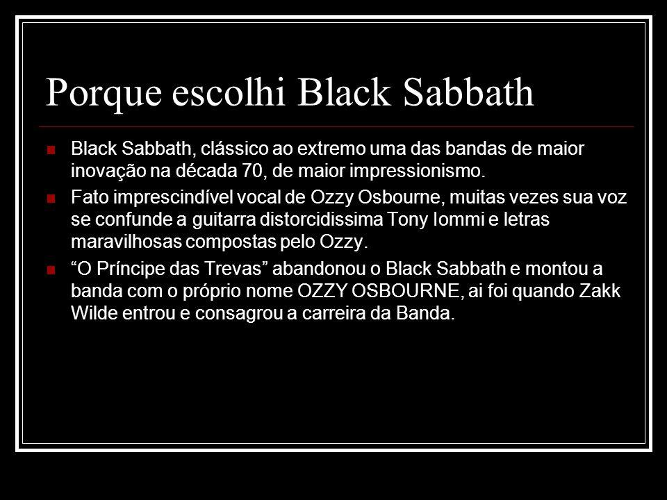 Porque escolhi Black Sabbath Black Sabbath, clássico ao extremo uma das bandas de maior inovação na década 70, de maior impressionismo. Fato imprescin