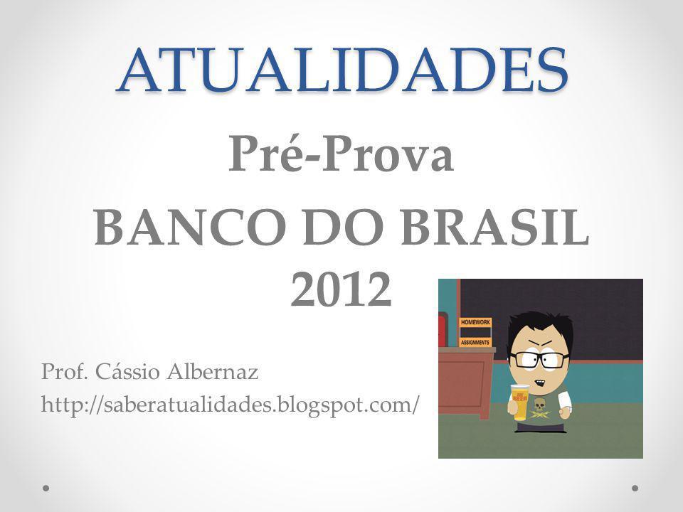 ATUALIDADES Pré-Prova BANCO DO BRASIL 2012 Prof. Cássio Albernaz http://saberatualidades.blogspot.com/