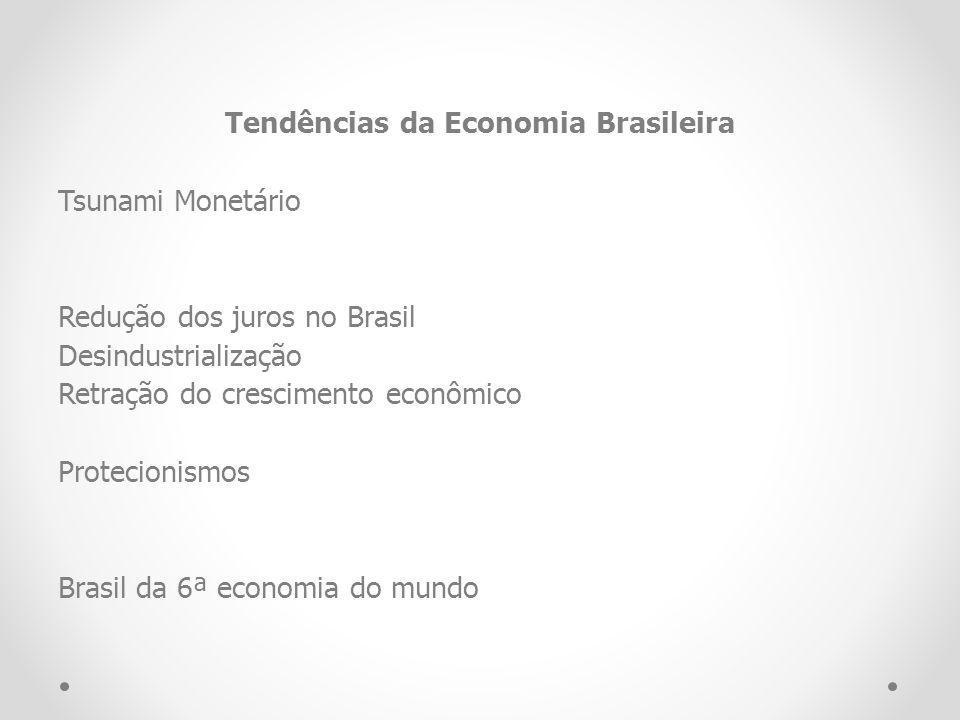 Tendências da Economia Brasileira Tsunami Monetário Redução dos juros no Brasil Desindustrialização Retração do crescimento econômico Protecionismos B