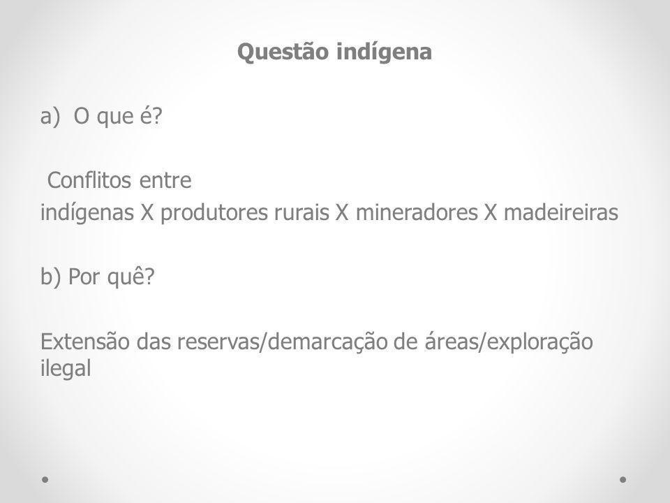 Questão indígena a)O que é? Conflitos entre indígenas X produtores rurais X mineradores X madeireiras b) Por quê? Extensão das reservas/demarcação de