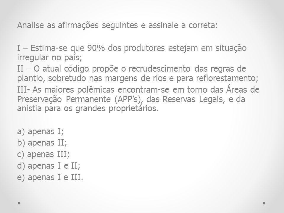 Analise as afirmações seguintes e assinale a correta: I – Estima-se que 90% dos produtores estejam em situação irregular no país; II – O atual código