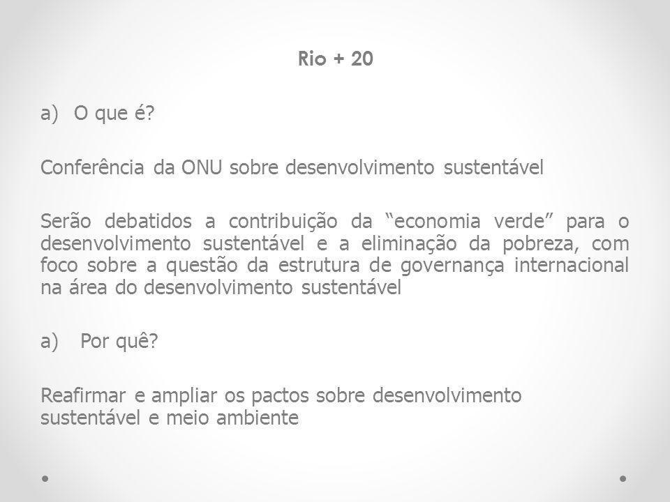 Rio + 20 a)O que é? Conferência da ONU sobre desenvolvimento sustentável Serão debatidos a contribuição da economia verde para o desenvolvimento suste