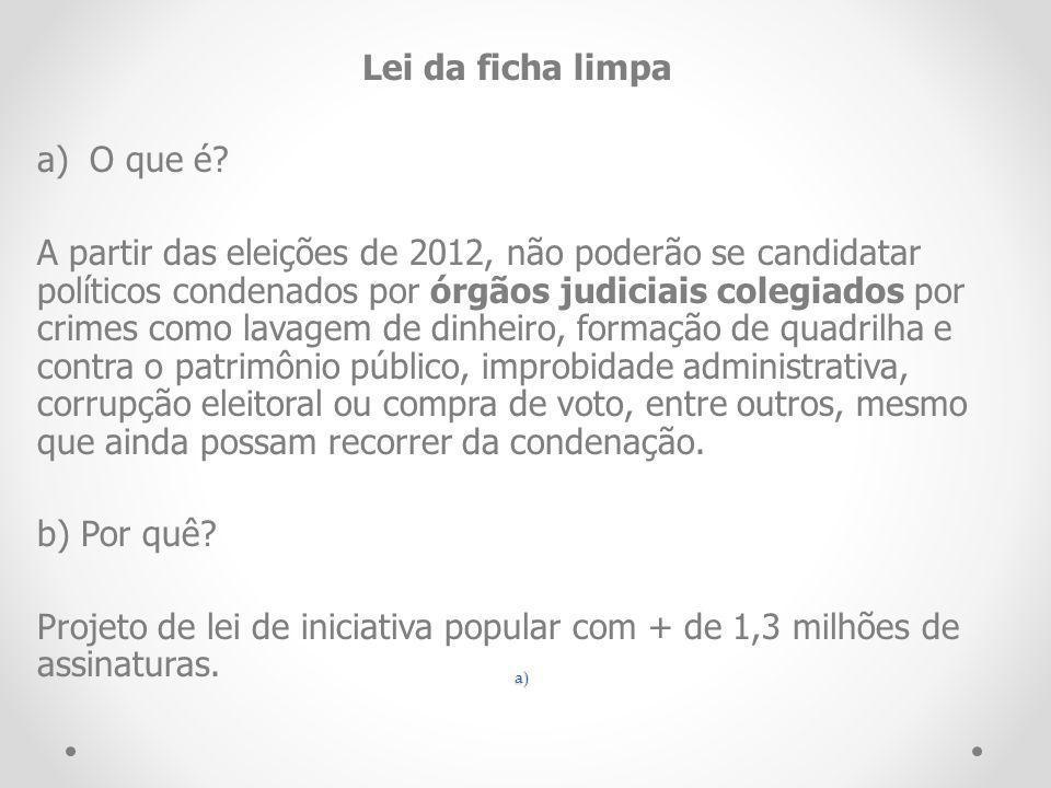 a) Lei da ficha limpa a)O que é? A partir das eleições de 2012, não poderão se candidatar políticos condenados por órgãos judiciais colegiados por cri