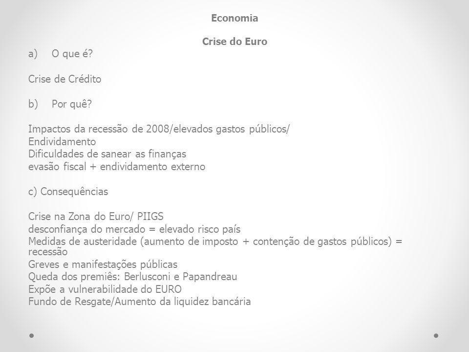 Economia Crise do Euro a)O que é? Crise de Crédito b)Por quê? Impactos da recessão de 2008/elevados gastos públicos/ Endividamento Dificuldades de san