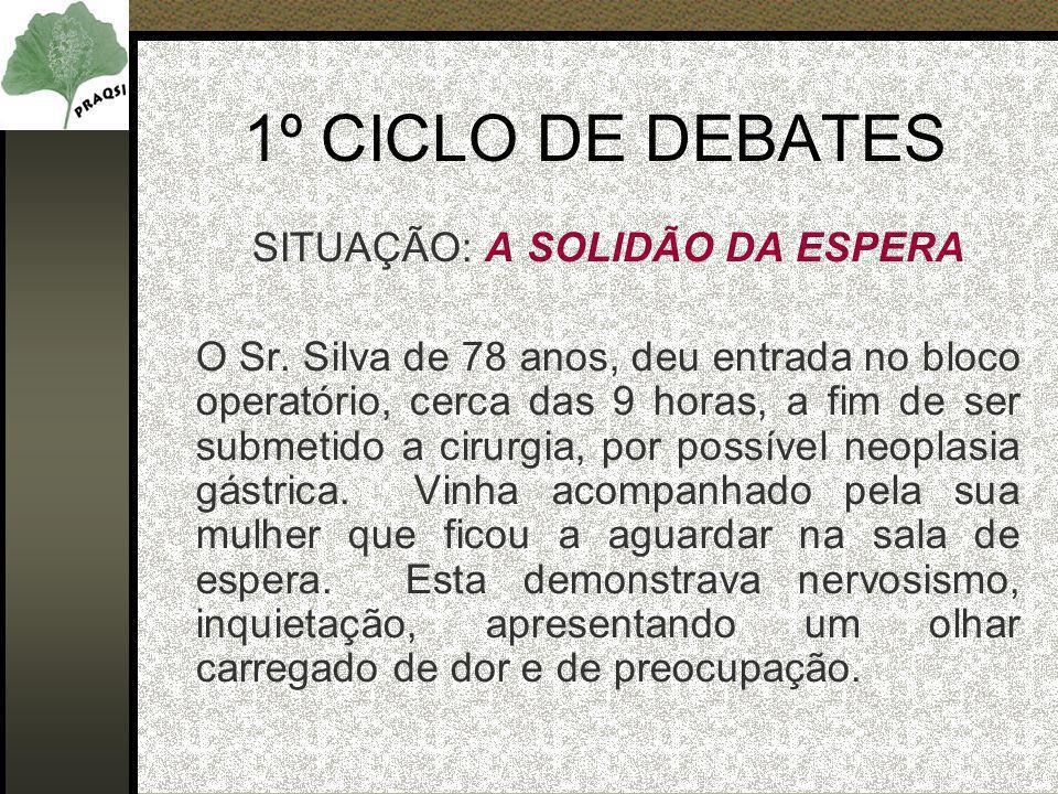 1º CICLO DE DEBATES SITUAÇÃO: A SOLIDÃO DA ESPERA O Sr. Silva de 78 anos, deu entrada no bloco operatório, cerca das 9 horas, a fim de ser submetido a
