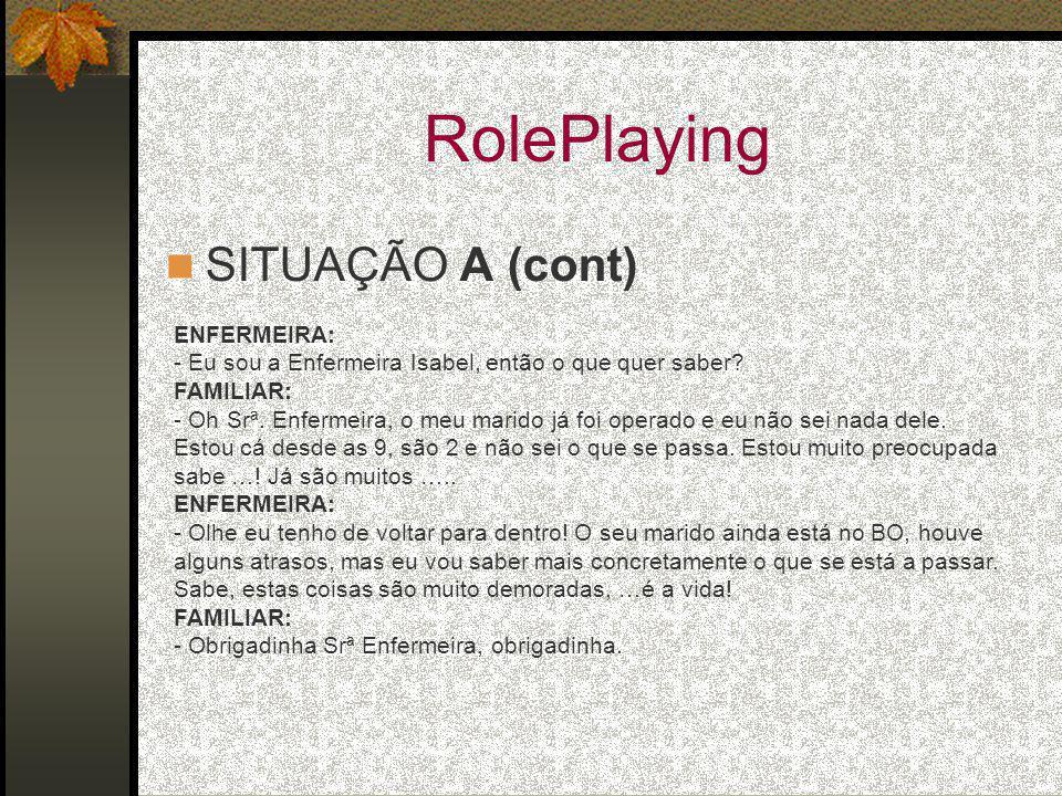 RolePlaying SITUAÇÃO A (cont) ENFERMEIRA: - Eu sou a Enfermeira Isabel, então o que quer saber? FAMILIAR: - Oh Srª. Enfermeira, o meu marido já foi op