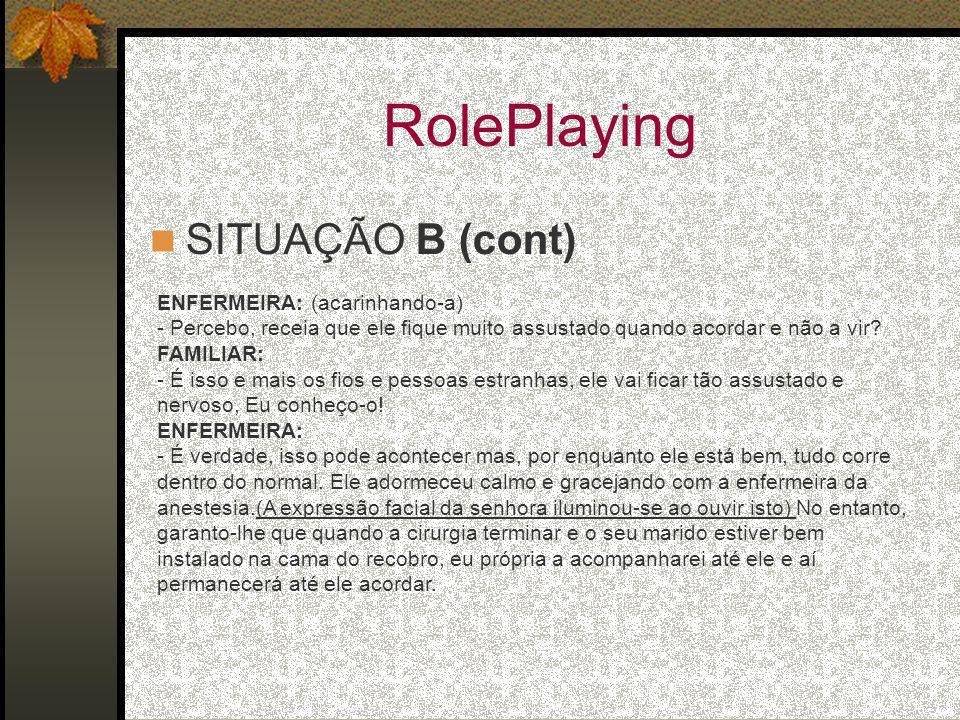 RolePlaying SITUAÇÃO B (cont) ENFERMEIRA: (acarinhando-a) - Percebo, receia que ele fique muito assustado quando acordar e não a vir? FAMILIAR: - É is