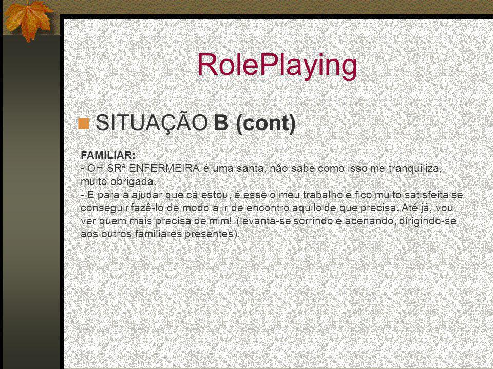 RolePlaying SITUAÇÃO B (cont) FAMILIAR: - OH SRª ENFERMEIRA é uma santa, não sabe como isso me tranquiliza, muito obrigada.