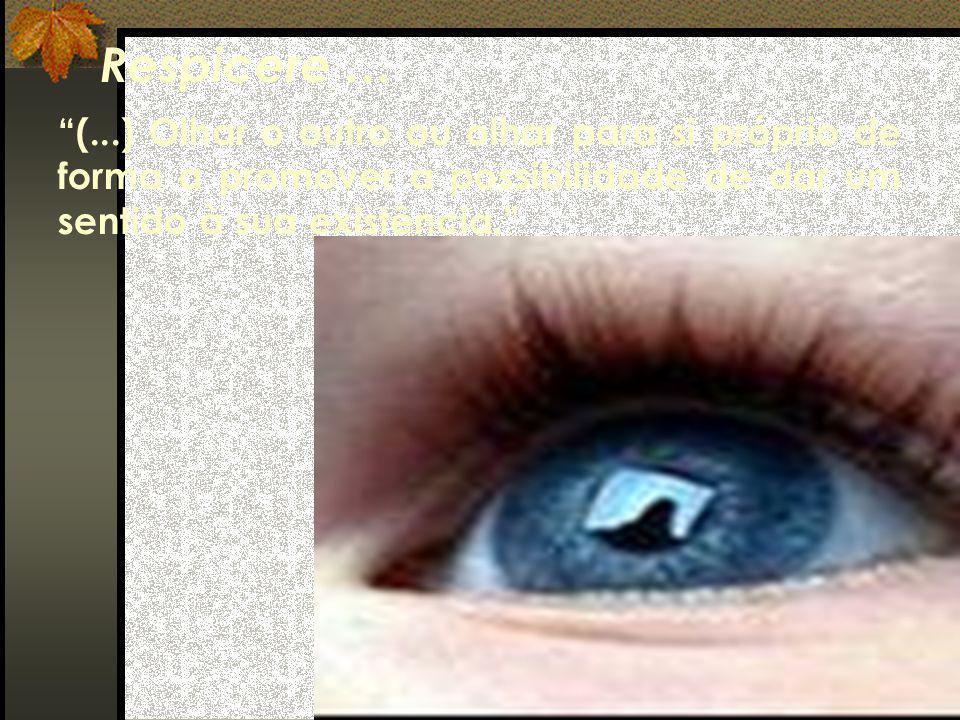 (...) Olhar o outro ou olhar para si próprio de forma a promover a possibilidade de dar um sentido à sua existência. Respicere …