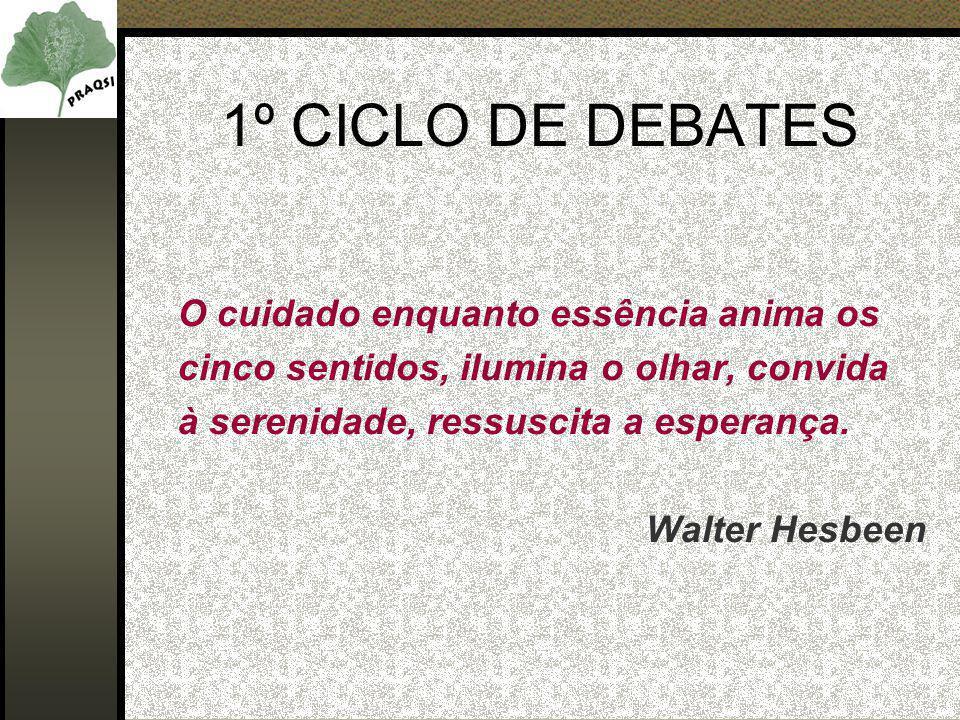 1º CICLO DE DEBATES O cuidado enquanto essência anima os cinco sentidos, ilumina o olhar, convida à serenidade, ressuscita a esperança. Walter Hesbeen