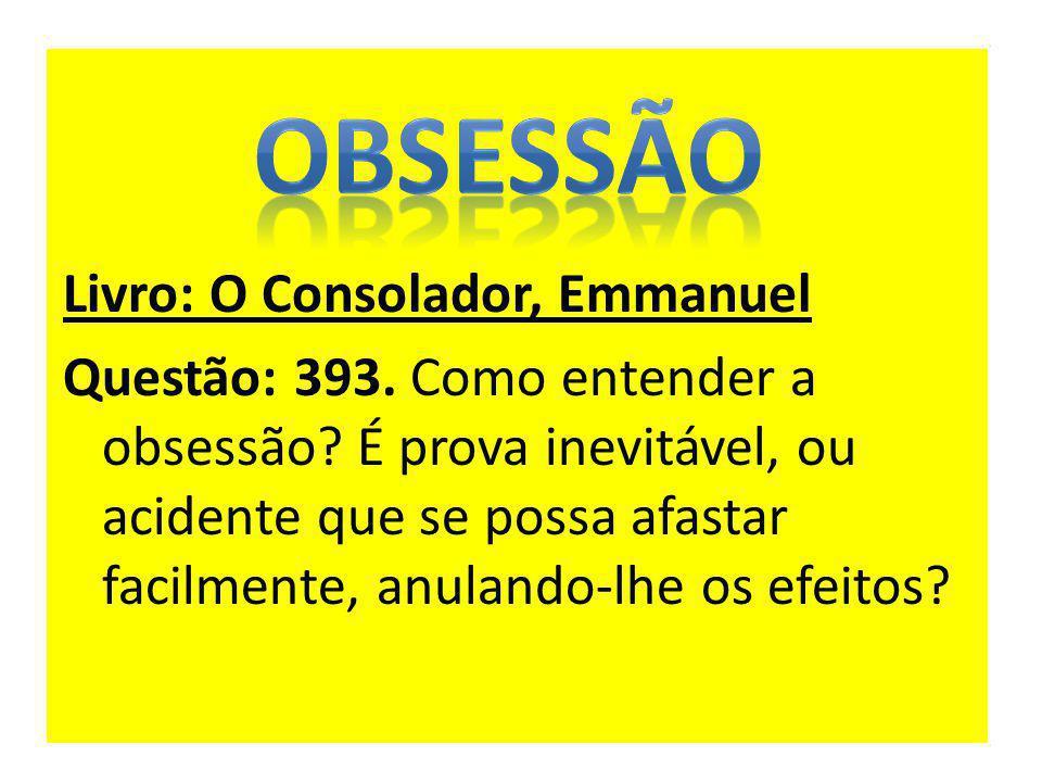 Livro: O Consolador, Emmanuel Questão: 393. Como entender a obsessão? É prova inevitável, ou acidente que se possa afastar facilmente, anulando-lhe os