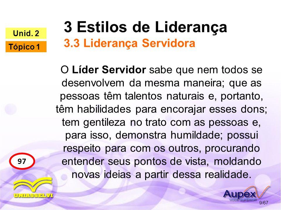 3 Estilos de Liderança 3.3 Liderança Servidora 9/67 97 Unid. 2 Tópico 1 O Líder Servidor sabe que nem todos se desenvolvem da mesma maneira; que as pe