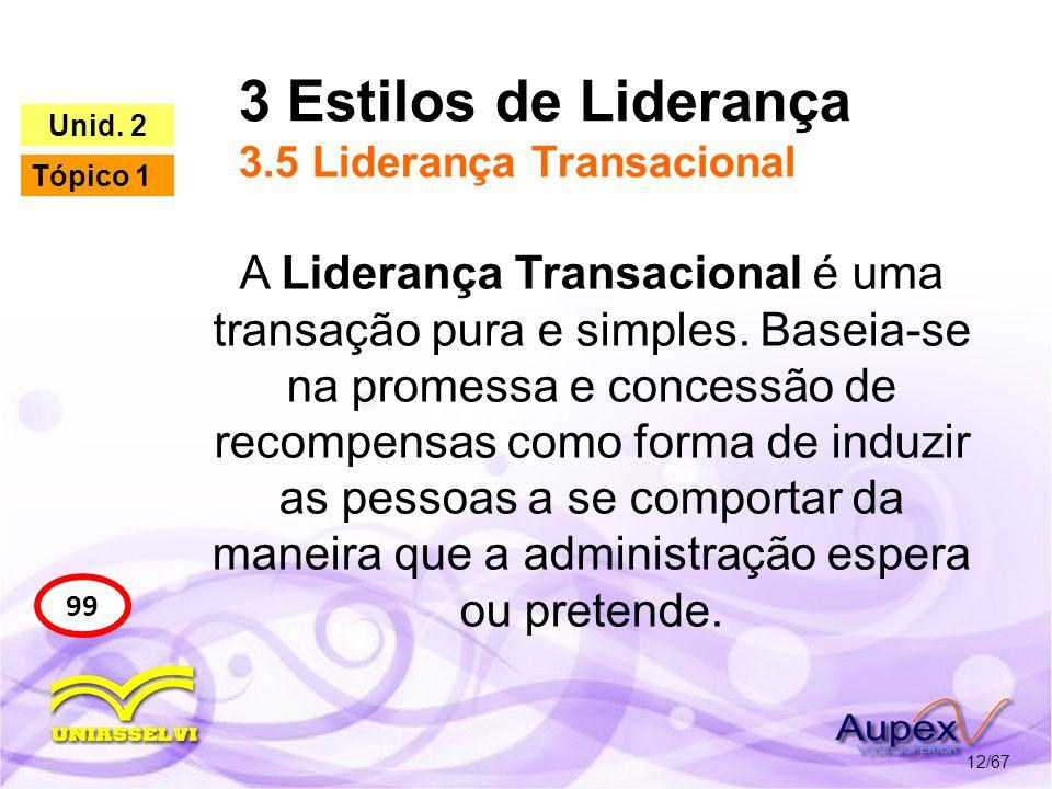 3 Estilos de Liderança 3.5 Liderança Transacional 12/67 99 Unid. 2 Tópico 1 A Liderança Transacional é uma transação pura e simples. Baseia-se na prom